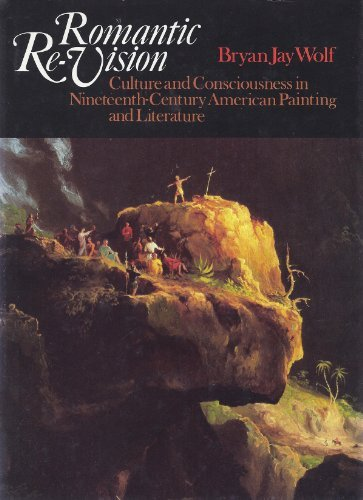 Romantic Re-Vision: Culture and Consciousness in Nineteenth-Century American Painting and ...