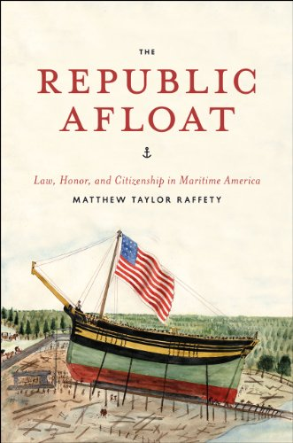 The Republic Afloat: Law, Honor, and Citizenship in Maritime America (American Beginnings, 1500-...