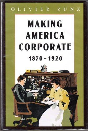 Making America Corporate, 1870-1920: Zunz, Olivier