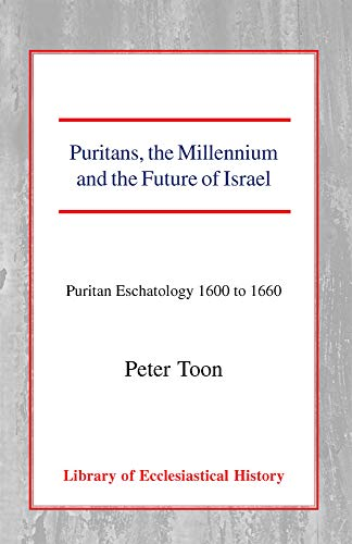 Puritans, the Millennium and the Future of Israel: Puritan Eschatology 1600 to 1660 (Library of Ecclesiastical History) (0227171454) by Toon, Peter
