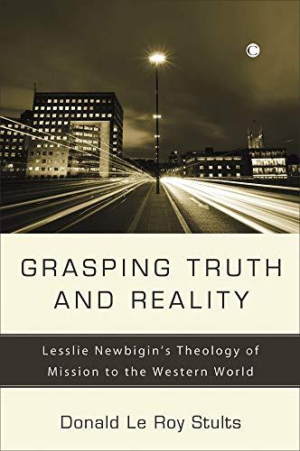9780227172803: Grasping Truth and Reality: Lesslie Newbigin's Theology of Mission to the Western World