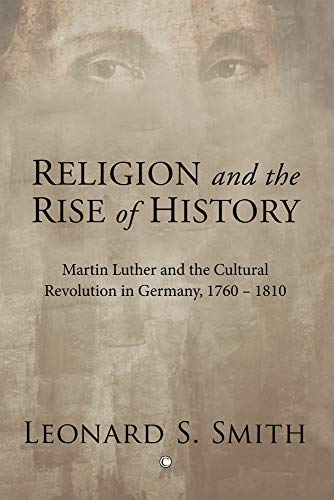9780227173275: Religion and the Rise of History: Martin Luther and the Cultural Revolution in Germany, 1760-1810