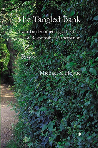 The Tangled Bank: Toward an Ecotheological Ethics of Responsible Participation: Hogue, Michael S.