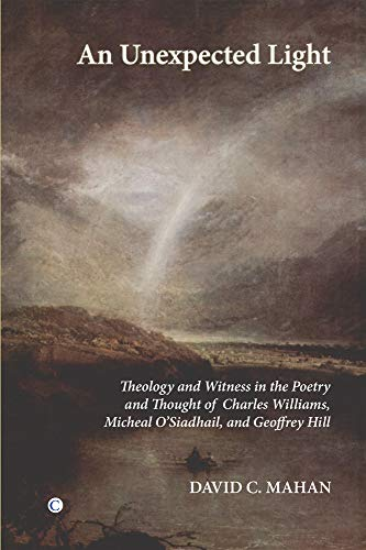An Unexpected Light: Theology and Witness in the Poetry and Thought of Charles Williams, Micheal O'Siadhail and Geoffrey Hill (0227173368) by David C. Mahan; Ben Quash