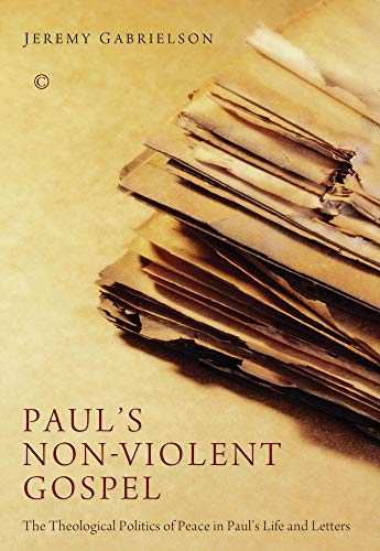 Paul's Non-Violent Gospel: The Theological Politics of Peace in Paul's Life and Letters: ...