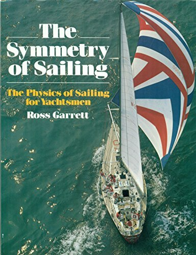 The Symmetry of Sailing: The Physics of Sailing for Yachtsmen: Garrett, Ross