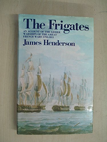 The Frigates: An Account of the Lesser Warships of the Wars from 1793 to 1815.: James Henderson.