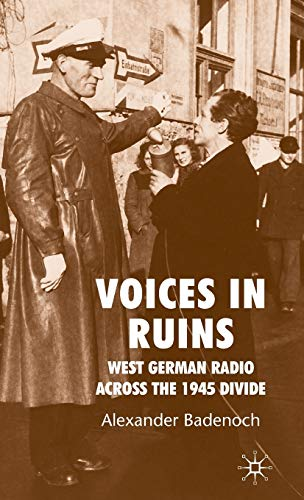 Voices in Ruins: West German Radio across the 1945 Divide: Badenoch, A.