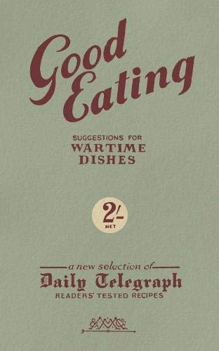 Good Eating: Suggestions for Wartime Dishes (Daily Telegraph): Telegraph Group Limited