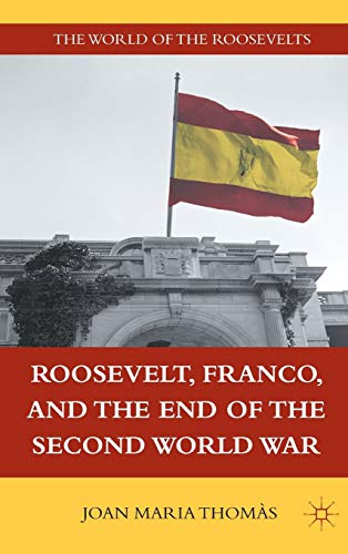 Roosevelt, Franco, and the End of the Second World War (The World of the Roosevelts): Joan Maria ...