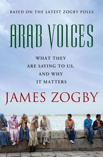 Arab Voices: What They are Saying to Us, and Why it Matters: James Zogby
