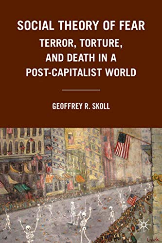 Social Theory of Fear: Terror, Torture, and Death in a Post-Capitalist World: Skoll, Geoffrey R.