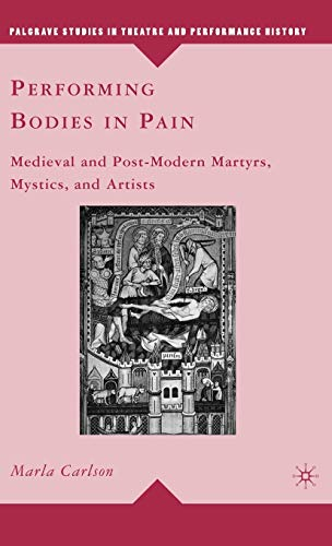9780230103863: Performing Bodies in Pain: Medieval and Post-Modern Martyrs, Mystics, and Artists (Palgrave Studies in Theatre and Performance History)