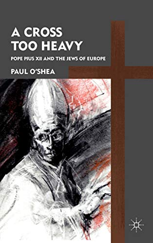 9780230110793: A Cross Too Heavy: Pope Pius XII and the Jews of Europe