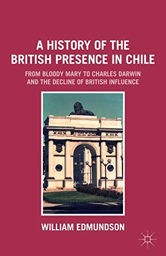 9780230114838: A History of the British Presence in Chile: From Bloody Mary to Charles Darwin and the Decline of British Influence