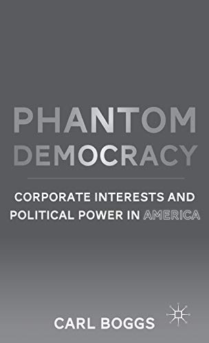 Phantom Democracy: Corporate Interests and Political Power in America: Carl Boggs