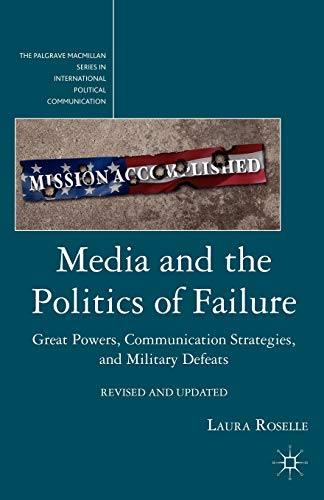 9780230116771: Media and the Politics of Failure: Great Powers, Communication Strategies, and Military Defeats (The Palgrave Macmillan Series in International Political Communication)