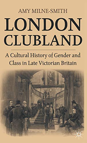 London Clubland: A Cultural History of Gender and Class in late-Victorian Britain: Milne-Smith, Amy