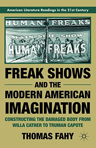 9780230120983: Freak Shows and the Modern American Imagination: Constructing the Damaged Body from Willa Cather to Truman Capote (American Literature Readings in the 21st Century)