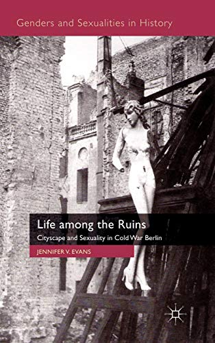 9780230202016: Life among the Ruins: Cityscape and Sexuality in Cold War Berlin (Genders and Sexualities in History)