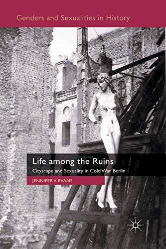 9780230202023: Life among the Ruins: Cityscape and Sexuality in Cold War Berlin (Genders and Sexualities in History)