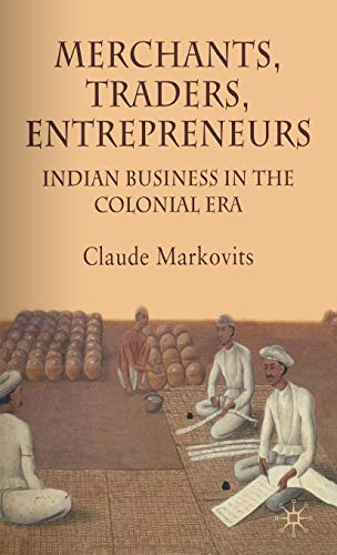 Merchants, Traders, Entrepreneurs: Indian Business in the Colonial Period: Claude Markovits