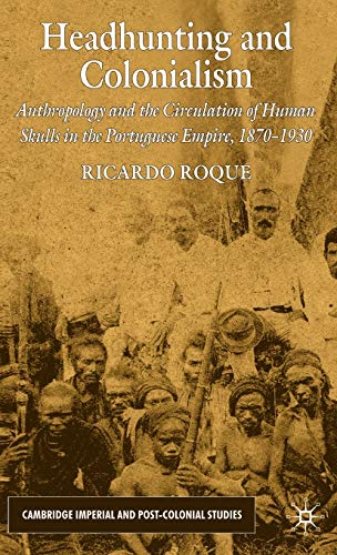 9780230222052: Headhunting and Colonialism: Anthropology and the Circulation of Human Skulls in the Portuguese Empire, 1870-1930 (Cambridge Imperial and Post-Colonial Studies Series)