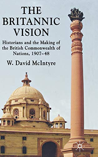 The Britannic Vision: Historians And The Making Of The British Commonwealth Of Nations, 1907-48
