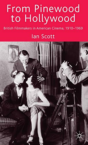 From Pinewood to Hollywood: British Filmmakers in American Cinema 1910-1969: Ian Scott