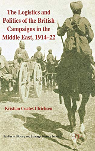 9780230233003: The Logistics and Politics of the British Campaigns in the Middle East, 191422 (Studies in Military and Strategic History)
