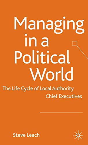 Managing in a Political World: The Life Cycle of Local Authority Chief Executives: Leach, S.