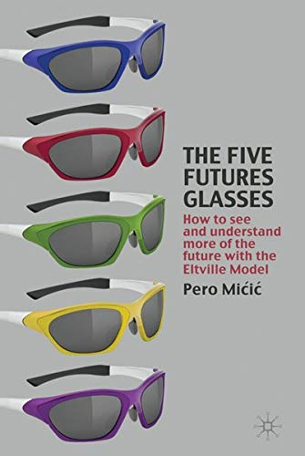 9780230247055: The Five Futures Glasses: How to See and Understand More of the Future with the Eltville Model
