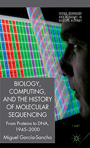 9780230250321: Biology, Computing, and the History of Molecular Sequencing: From Proteins to DNA, 1945-2000 (Science, Technology and Medicine in Modern History)
