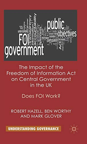 The Impact of the Freedom of Information Act on Central Government in the UK: Does FOI Work? (...