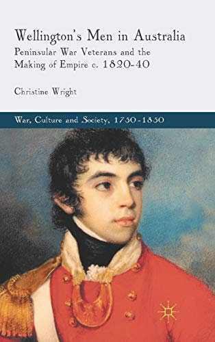 9780230252301: Wellington's Men in Australia: Peninsular War Veterans and the Making of Empire c.1820-40 (War, Culture and Society, 1750-1850)