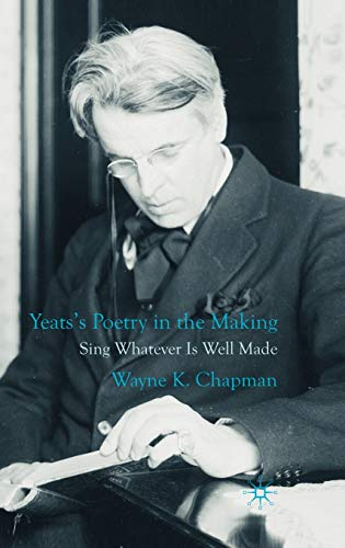 Yeats's Poetry in the Making: Sing Whatever Is Well Made: Chapman, Wayne K.