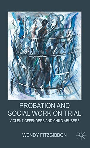 Probation and Social Work on Trial: Violent Offenders and Child Abusers: Fitzgibbon, W.
