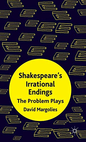 Shakespeare's Irrational Endings: The Problem Plays: David Margolies