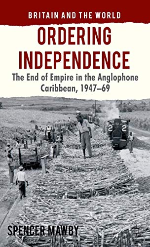 9780230278189: Ordering Independence: The End of Empire in the Anglophone Caribbean, 1947-1969