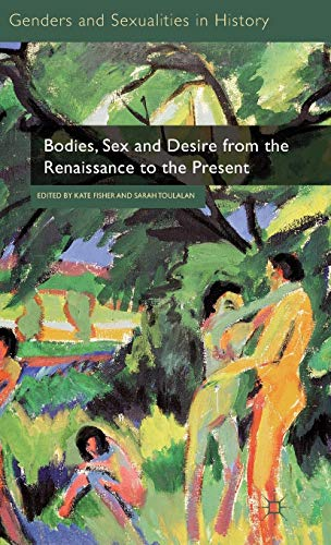 Bodies, Sex and Desire from the Renaissance to the Present Genders and Sexualities in History
