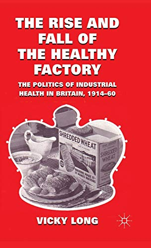 9780230283718: The Rise and Fall of the Healthy Factory: The Politics of Industrial Health in Britain, 1914-60
