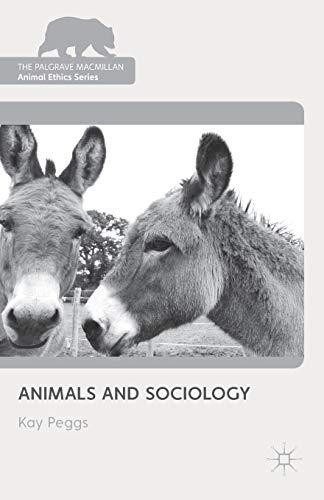 Animals and Sociology (The Palgrave Macmillan Animal Ethics Series): Peggs, Dr Kay