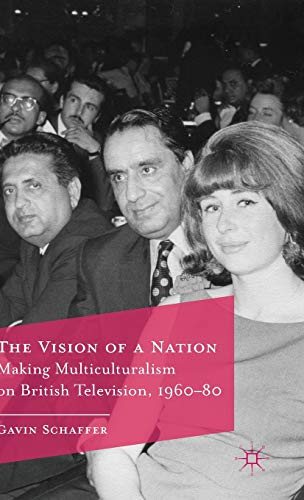 The Vision of a Nation: Making Multiculturalism on British Television, 1960-80: Schaffer, Gavin