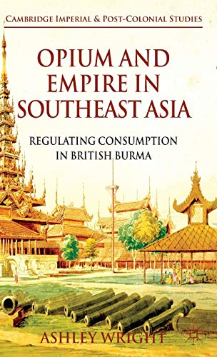 9780230296466: Opium and Empire in Southeast Asia: Regulating Consumption in British Burma (Cambridge Imperial and Post-Colonial Studies Series)