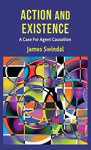 Action and Existence: A Case For Agent Causation: James Swindal