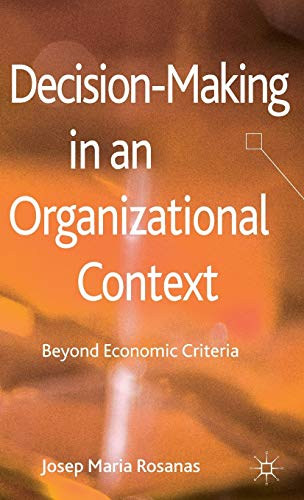 Decision-Making in an Organizational Context: Beyond Economic Criteria: Rosanas, Professor Josep ...