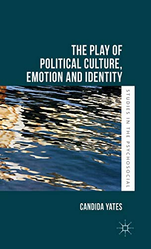 The Play of Political Culture, Emotion and Identity (Studies in the Psychosocial): Candida Yates