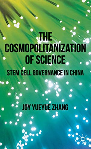 The Cosmopolitanization of Science: Stem Cell Governance in China: Zhang, Joy Yueyue