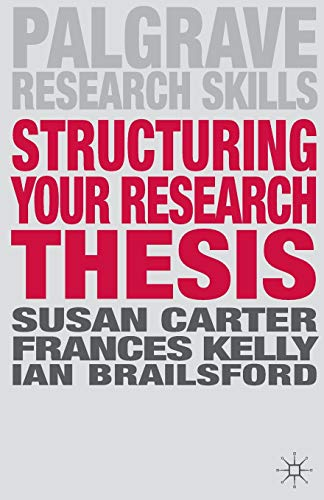 Structuring Your Research Thesis (Palgrave Research Skills): Carter, Susan; Kelly, Frances; ...