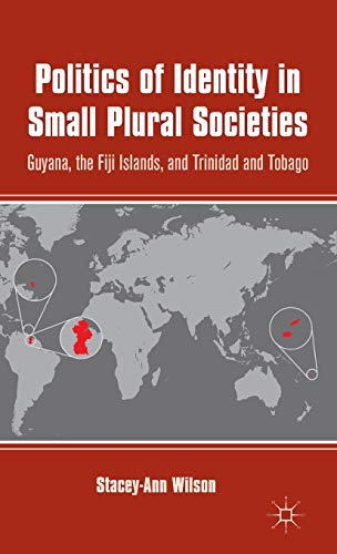 Politics of Identity in Small Plural Societies: Guyana, the Fiji Islands, and Trinidad and Tobago: ...